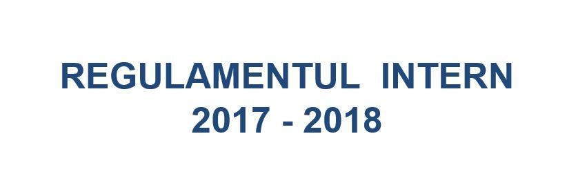 REGULAMENTUL INTERN 2017 – 2018
